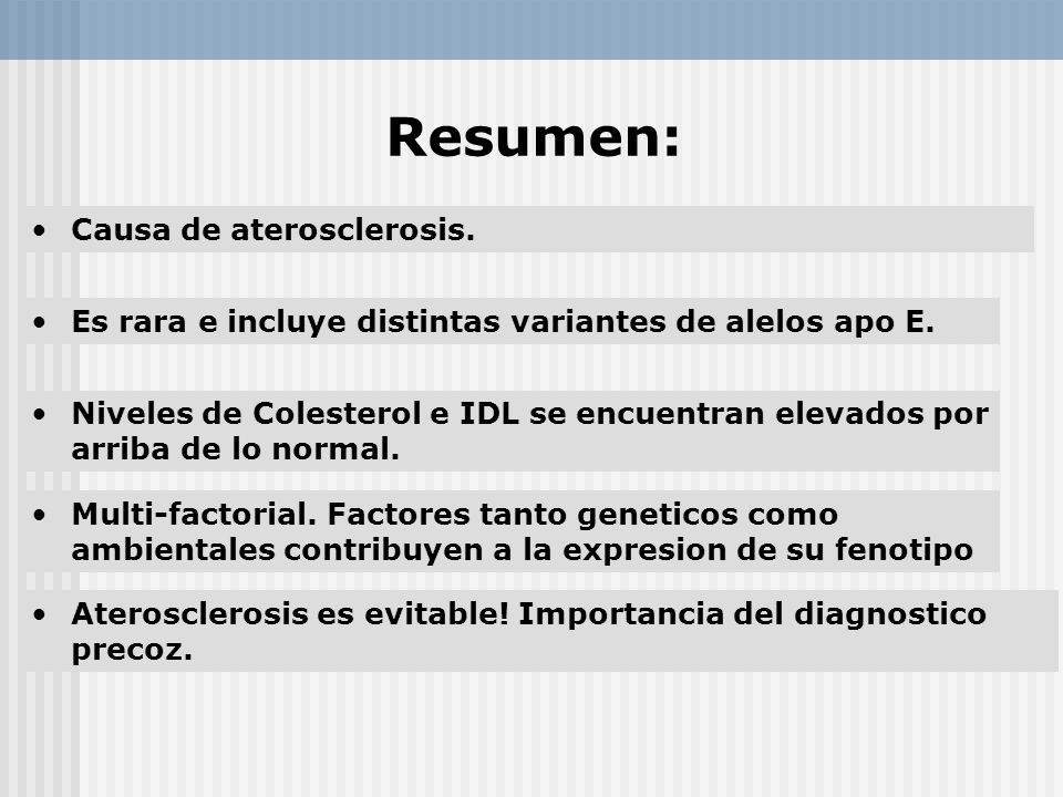 Resumen: Causa de aterosclerosis. Es rara e incluye distintas variantes de alelos apo E. Aterosclerosis es evitable! Importancia del diagnostico preco
