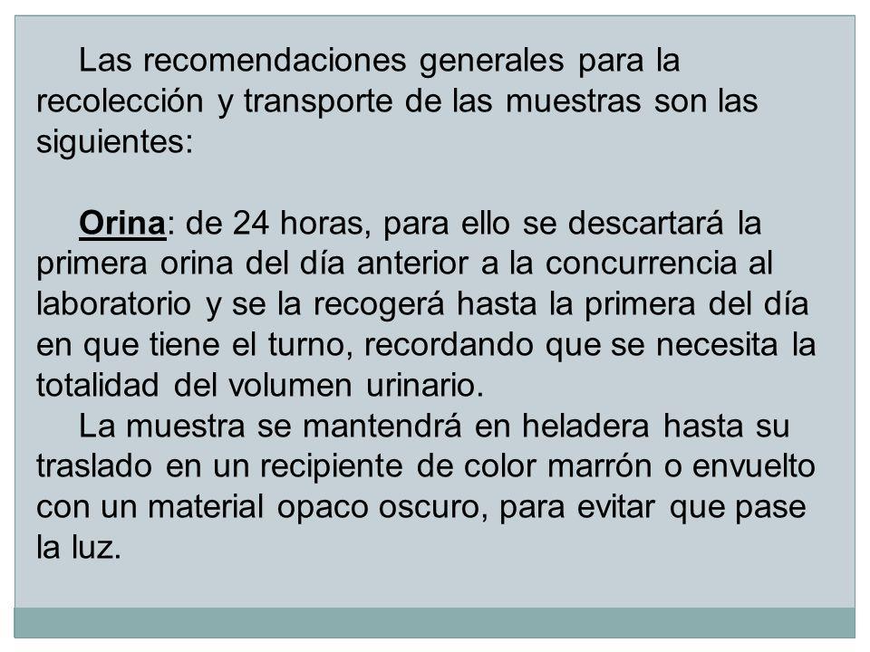 Las recomendaciones generales para la recolección y transporte de las muestras son las siguientes: Orina: de 24 horas, para ello se descartará la prim