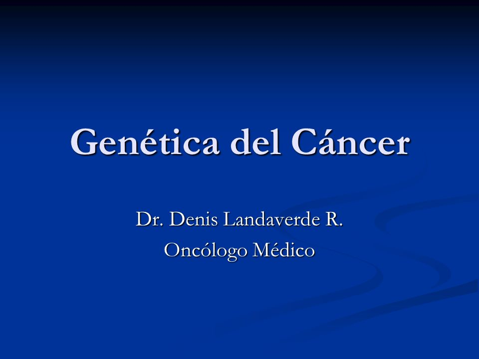 Genética del Cáncer Dr. Denis Landaverde R. Oncólogo Médico