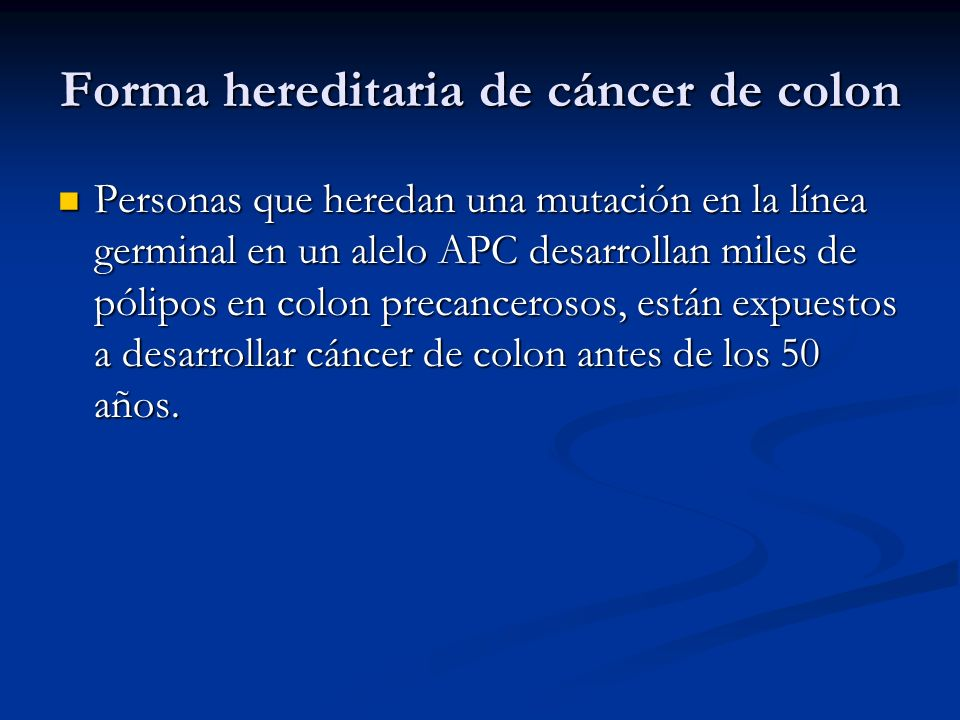 Forma hereditaria de cáncer de colon Personas que heredan una mutación en la línea germinal en un alelo APC desarrollan miles de pólipos en colon precancerosos, están expuestos a desarrollar cáncer de colon antes de los 50 años.
