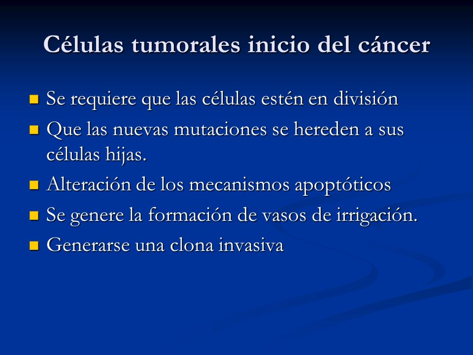 Células tumorales inicio del cáncer Se requiere que las células estén en división Se requiere que las células estén en división Que las nuevas mutaciones se hereden a sus células hijas.