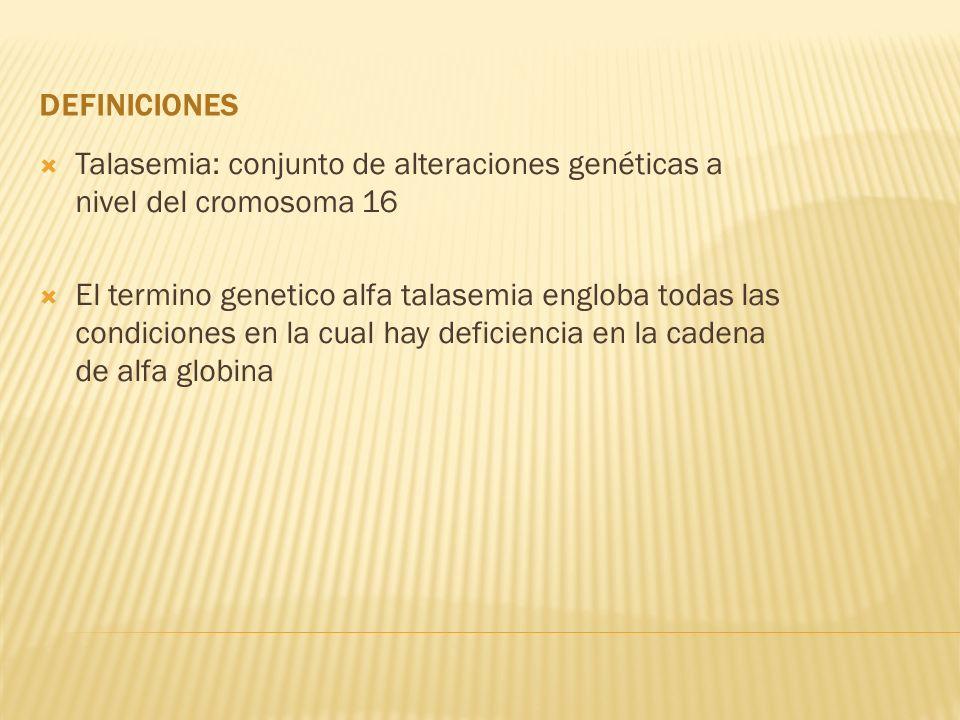 DEFINICIONES Talasemia: conjunto de alteraciones genéticas a nivel del cromosoma 16 El termino genetico alfa talasemia engloba todas las condiciones e
