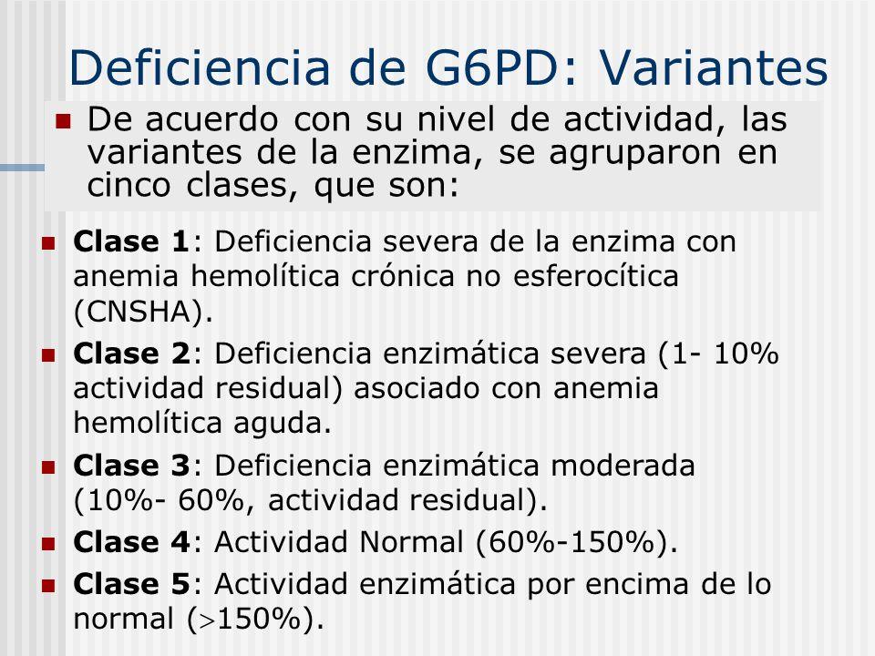 Deficiencia de G6PD: Variantes De acuerdo con su nivel de actividad, las variantes de la enzima, se agruparon en cinco clases, que son: Clase 1: Defic