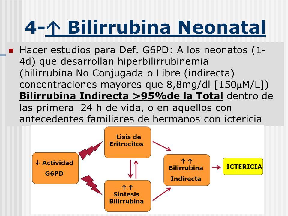 4- Bilirrubina Neonatal Hacer estudios para Def. G6PD: A los neonatos (1- 4d) que desarrollan hiperbilirrubinemia (bilirrubina No Conjugada o Libre (i