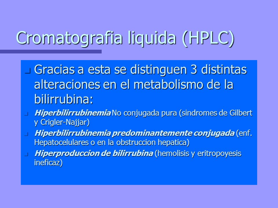 Cromatografia liquida (HPLC) n Gracias a esta se distinguen 3 distintas alteraciones en el metabolismo de la bilirrubina: n Hiperbilirrubinemia No con