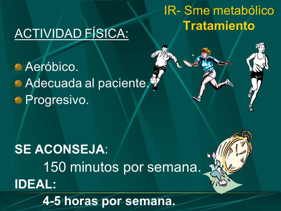 IR- Sme metabólico Tratamiento ACTIVIDAD FÍSICA: Aeróbico. Adecuada al paciente. Progresivo. SE ACONSEJA: 150 minutos por semana. IDEAL: 4-5 horas por