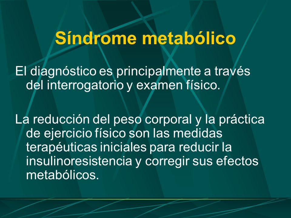 Síndrome metabólico El diagnóstico es principalmente a través del interrogatorio y examen físico. La reducción del peso corporal y la práctica de ejer
