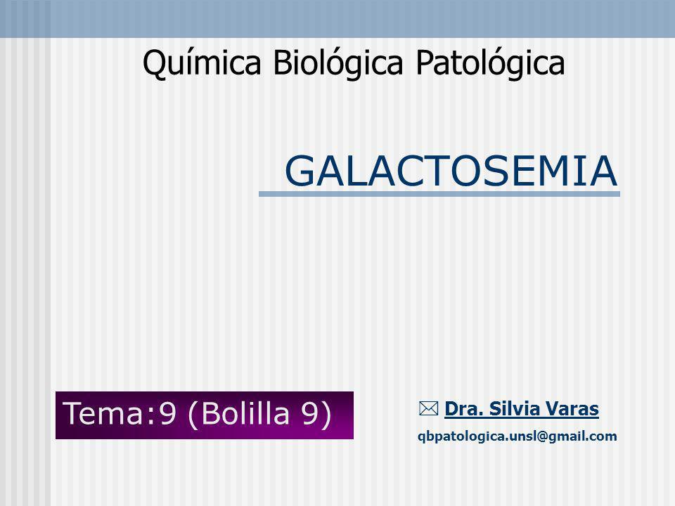 GALACTOSEMIA Química Biológica Patológica Dra. Silvia Varas qbpatologica.unsl@gmail.com Tema:9 (Bolilla 9)