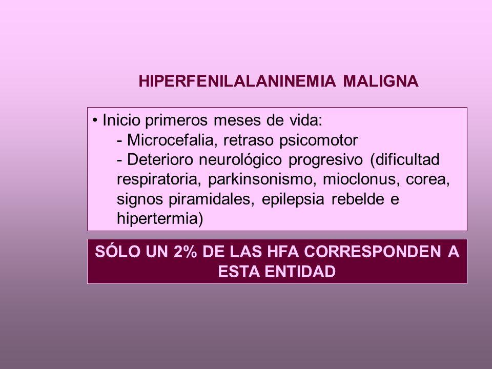 Inicio primeros meses de vida: - Microcefalia, retraso psicomotor - Deterioro neurológico progresivo (dificultad respiratoria, parkinsonismo, mioclonus, corea, signos piramidales, epilepsia rebelde e hipertermia) HIPERFENILALANINEMIA MALIGNA SÓLO UN 2% DE LAS HFA CORRESPONDEN A ESTA ENTIDAD