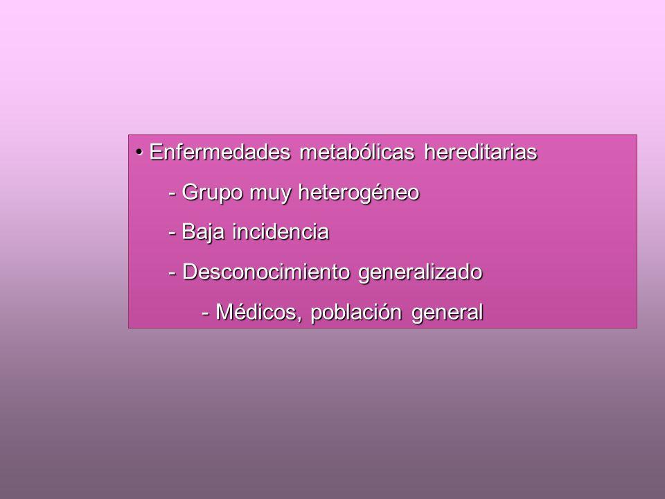 Enfermedades metabólicas hereditarias Enfermedades metabólicas hereditarias - Grupo muy heterogéneo - Baja incidencia - Desconocimiento generalizado - Médicos, población general