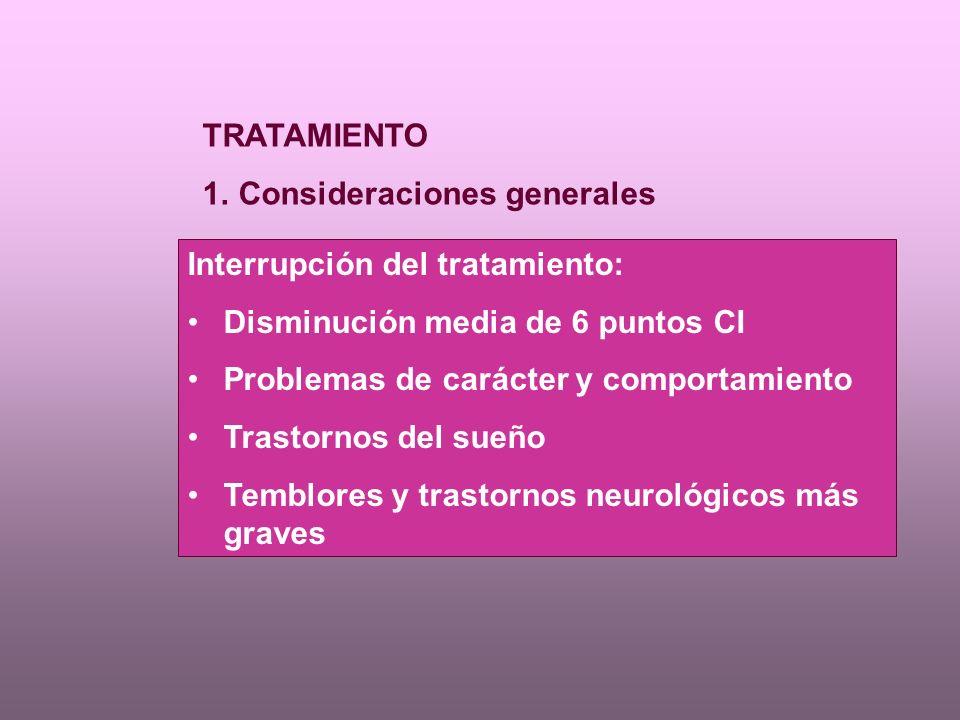 TRATAMIENTO 1.Consideraciones generales Interrupción del tratamiento: Disminución media de 6 puntos CI Problemas de carácter y comportamiento Trastornos del sueño Temblores y trastornos neurológicos más graves