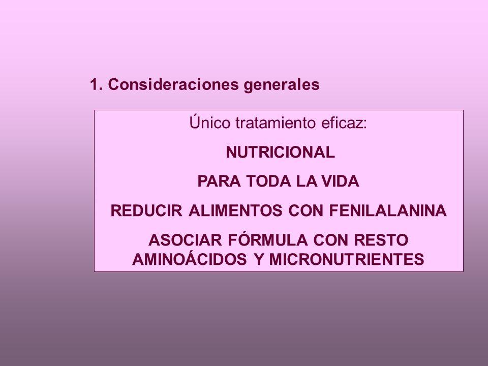 1.Consideraciones generales Único tratamiento eficaz: NUTRICIONAL PARA TODA LA VIDA REDUCIR ALIMENTOS CON FENILALANINA ASOCIAR FÓRMULA CON RESTO AMINOÁCIDOS Y MICRONUTRIENTES