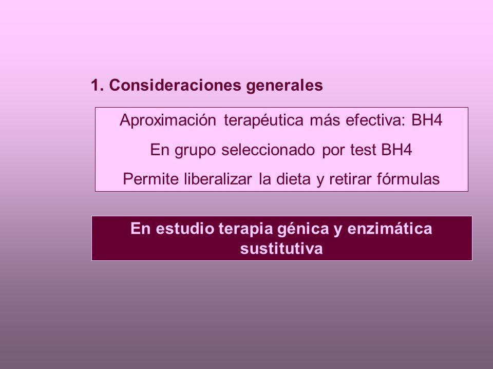 1.Consideraciones generales Aproximación terapéutica más efectiva: BH4 En grupo seleccionado por test BH4 Permite liberalizar la dieta y retirar fórmulas En estudio terapia génica y enzimática sustitutiva