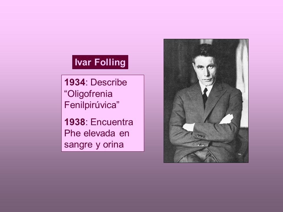 1934: Describe Oligofrenia Fenilpirúvica 1938: Encuentra Phe elevada en sangre y orina Ivar Folling