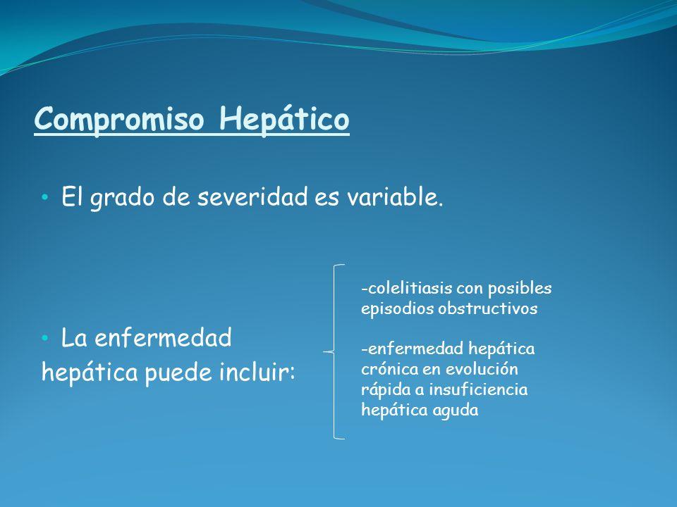 Compromiso Hepático El grado de severidad es variable. La enfermedad hepática puede incluir: -colelitiasis con posibles episodios obstructivos -enferm