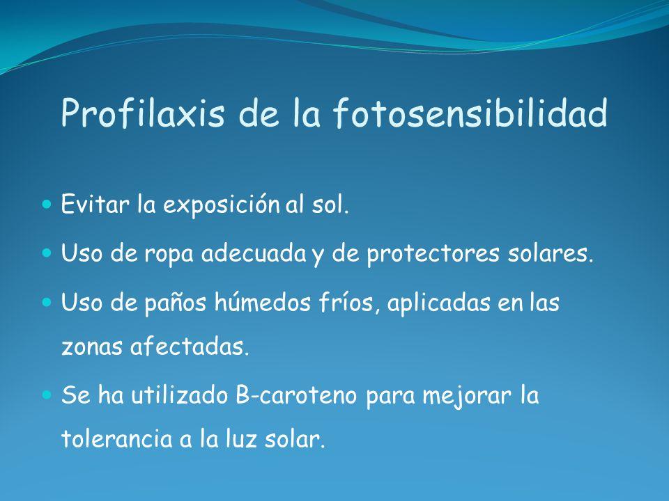 Profilaxis de la fotosensibilidad Evitar la exposición al sol. Uso de ropa adecuada y de protectores solares. Uso de paños húmedos fríos, aplicadas en