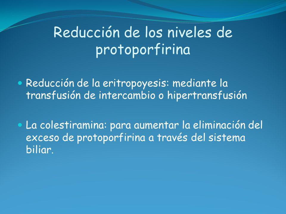 Reducción de los niveles de protoporfirina Reducción de la eritropoyesis: mediante la transfusión de intercambio o hipertransfusión La colestiramina: