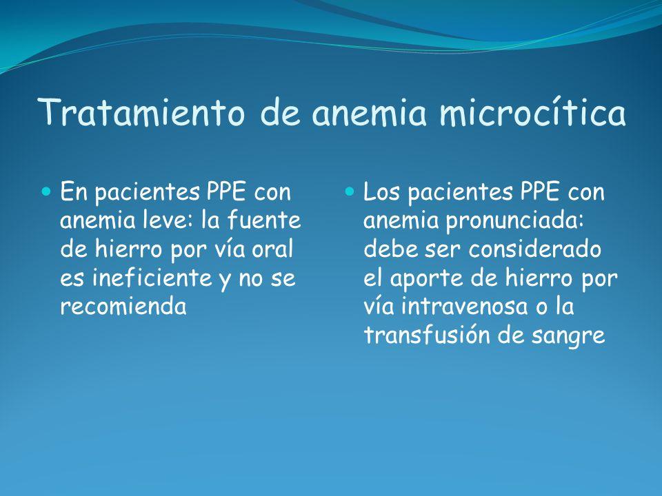 Tratamiento de anemia microcítica En pacientes PPE con anemia leve: la fuente de hierro por vía oral es ineficiente y no se recomienda Los pacientes P
