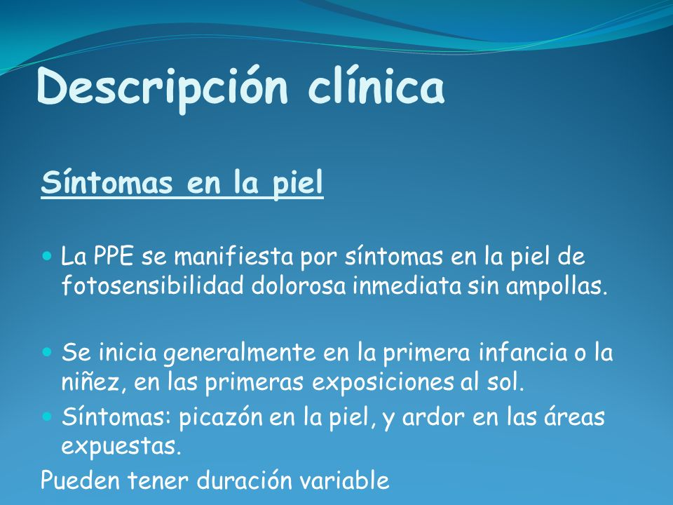 Descripción clínica Síntomas en la piel La PPE se manifiesta por síntomas en la piel de fotosensibilidad dolorosa inmediata sin ampollas. Se inicia ge