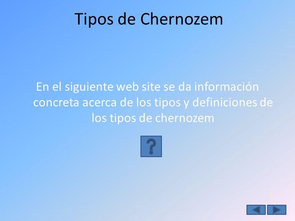 Tipos de Chernozem En el siguiente web site se da información concreta acerca de los tipos y definiciones de los tipos de chernozem