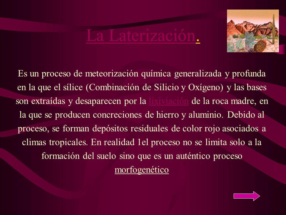 La LaterizaciónLa Laterización. Es un proceso de meteorización química generalizada y profunda en la que el sílice (Combinación de Silicio y Oxígeno)