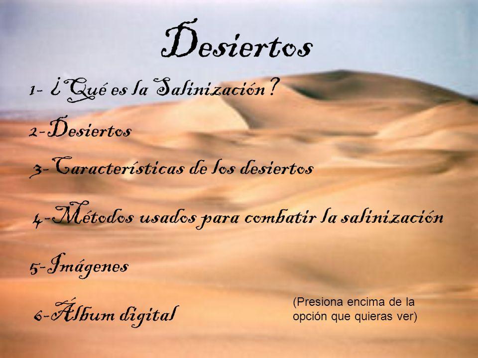 5-Imágenes Desiertos 1- ¿Qué es la Salinización? 2-Desiertos 3-Características de los desiertos 4-Métodos usados para combatir la salinización 6-Álbum