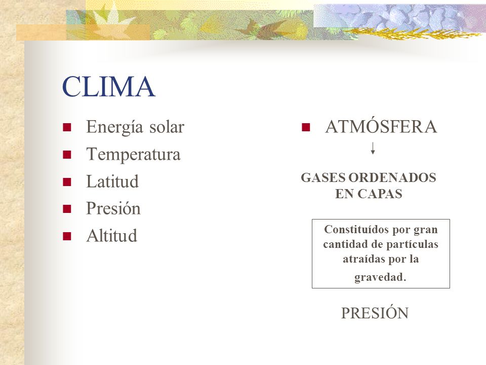 CLIMA Energía solar Temperatura Latitud Presión Altitud ATMÓSFERA GASES ORDENADOS EN CAPAS Constituídos por gran cantidad de partículas atraídas por l