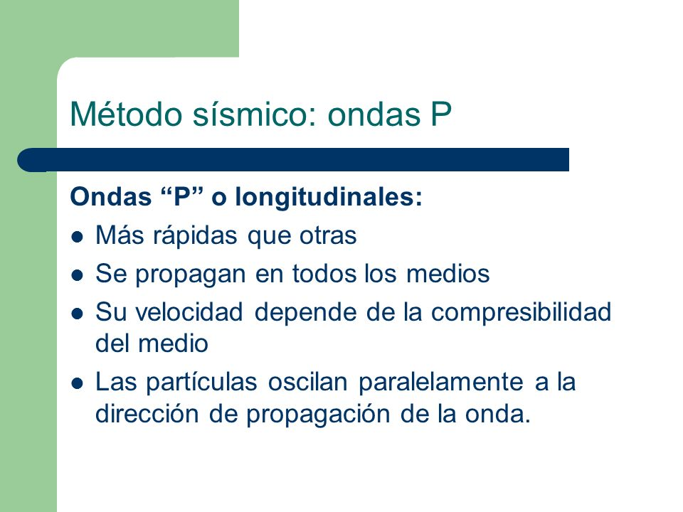 Método sísmico: ondas P Ondas P o longitudinales: Más rápidas que otras Se propagan en todos los medios Su velocidad depende de la compresibilidad del