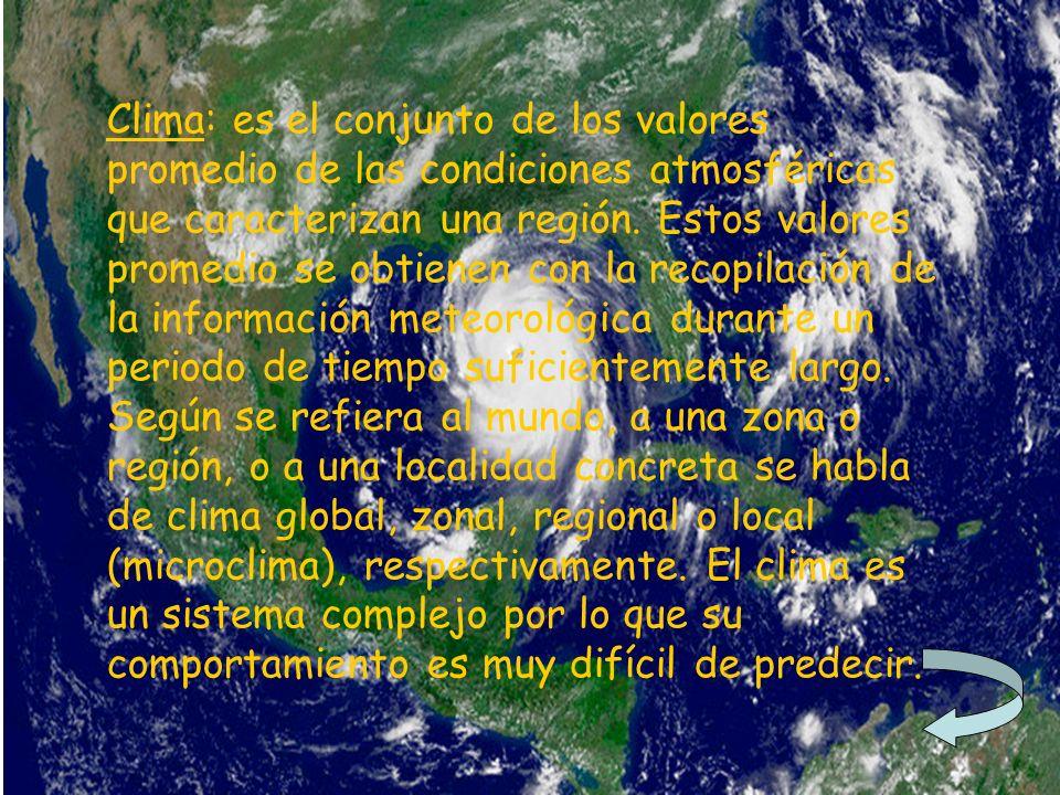 Clima: es el conjunto de los valores promedio de las condiciones atmosféricas que caracterizan una región. Estos valores promedio se obtienen con la r