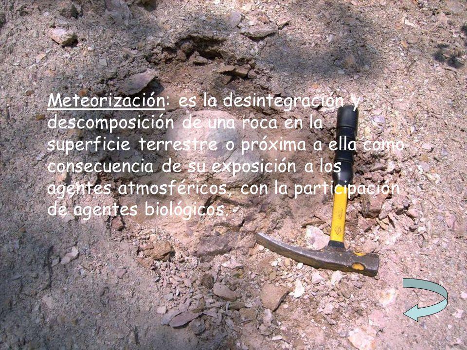 Meteorización: es la desintegración y descomposición de una roca en la superficie terrestre o próxima a ella como consecuencia de su exposición a los