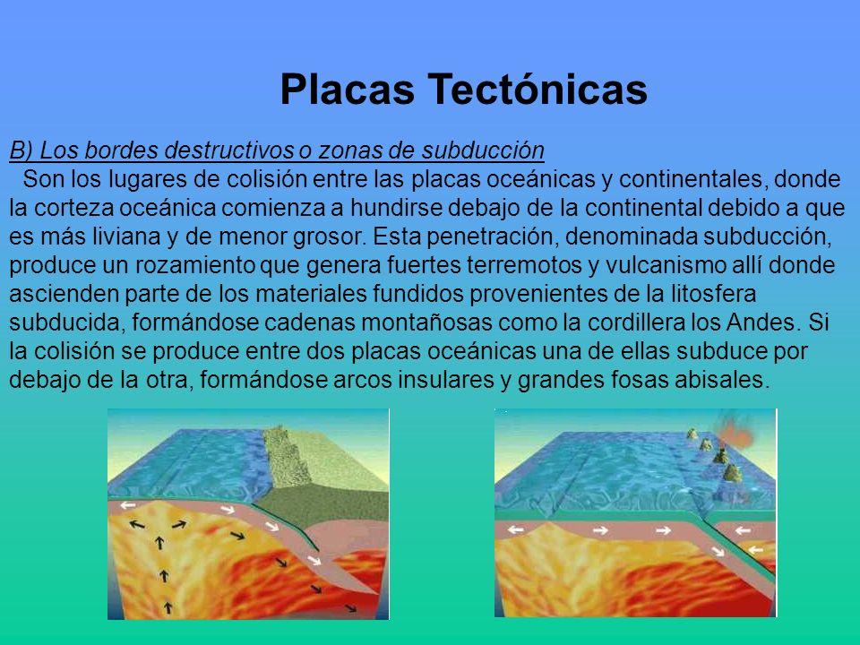 Placas Tectónicas B) Los bordes destructivos o zonas de subducción Son los lugares de colisión entre las placas oceánicas y continentales, donde la corteza oceánica comienza a hundirse debajo de la continental debido a que es más liviana y de menor grosor.