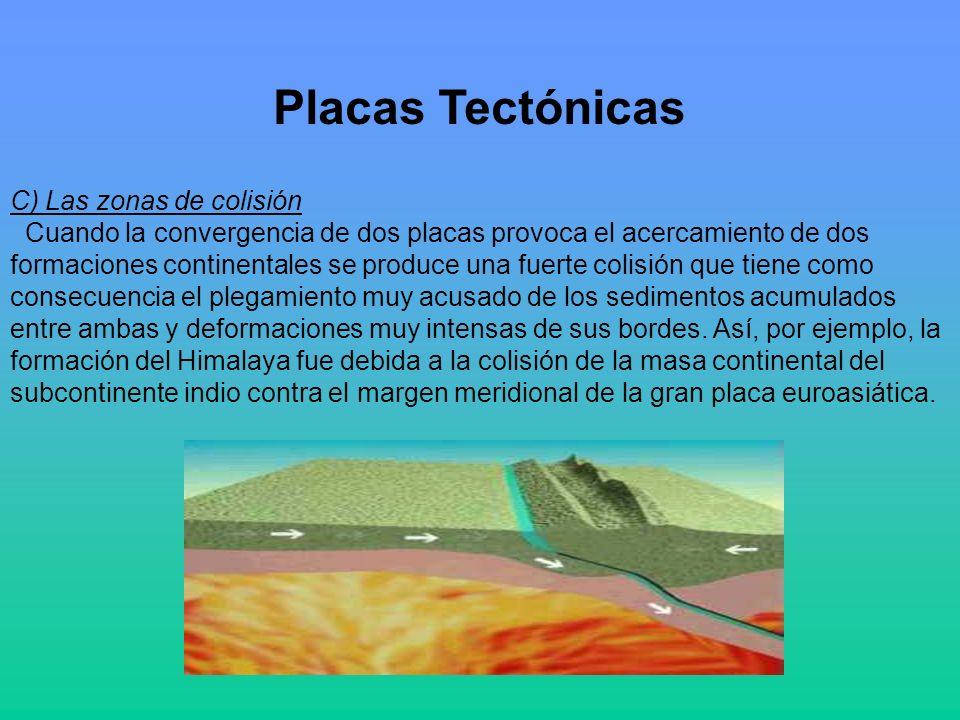 Placas Tectónicas C) Las zonas de colisión Cuando la convergencia de dos placas provoca el acercamiento de dos formaciones continentales se produce una fuerte colisión que tiene como consecuencia el plegamiento muy acusado de los sedimentos acumulados entre ambas y deformaciones muy intensas de sus bordes.