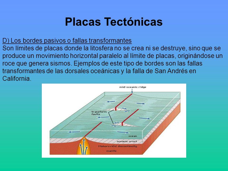 Placas Tectónicas D) Los bordes pasivos o fallas transformantes Son límites de placas donde la litosfera no se crea ni se destruye, sino que se produce un movimiento horizontal paralelo al límite de placas, originándose un roce que genera sismos.