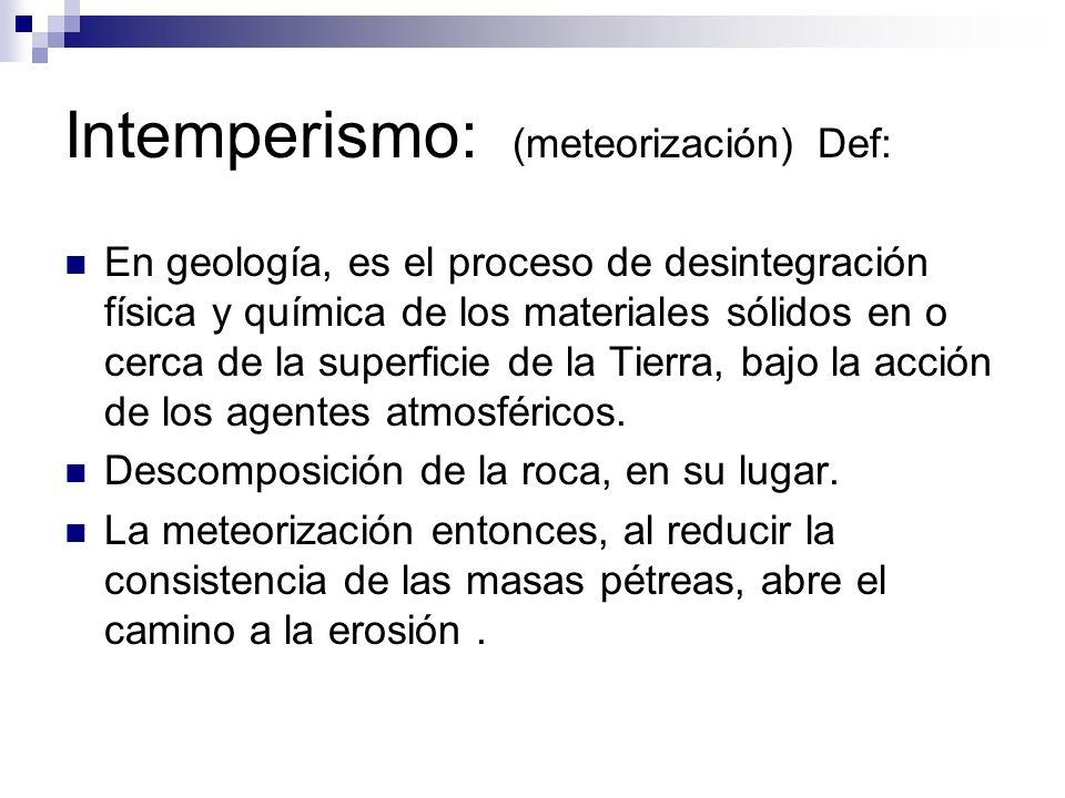 Intemperismo: (meteorización) Def: En geología, es el proceso de desintegración física y química de los materiales sólidos en o cerca de la superficie