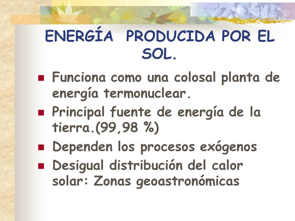 ENERGÍA PRODUCIDA POR EL SOL. Funciona como una colosal planta de energía termonuclear. Principal fuente de energía de la tierra.(99,98 %) Dependen lo