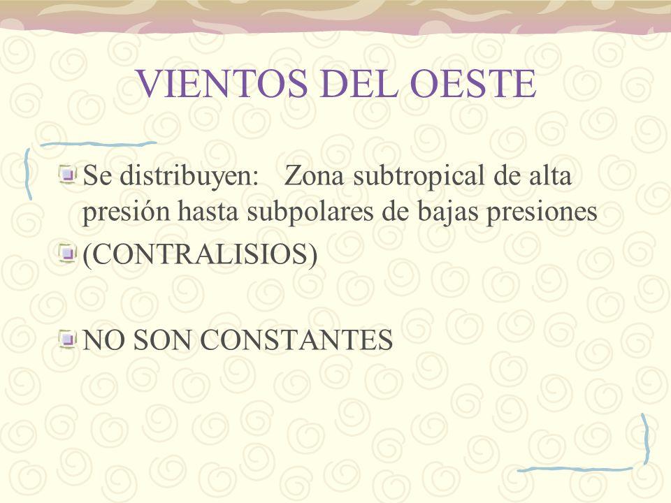 VIENTOS DEL OESTE Se distribuyen: Zona subtropical de alta presión hasta subpolares de bajas presiones (CONTRALISIOS) NO SON CONSTANTES