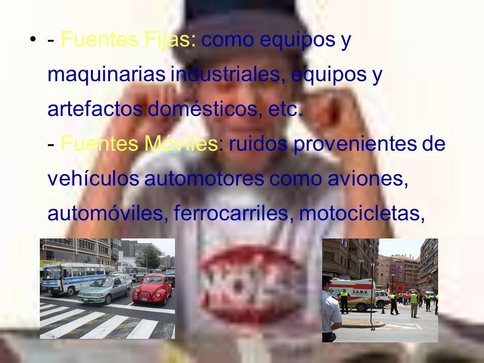 - Fuentes Fijas: como equipos y maquinarias industriales, equipos y artefactos domésticos, etc. - Fuentes Móviles: ruidos provenientes de vehículos au