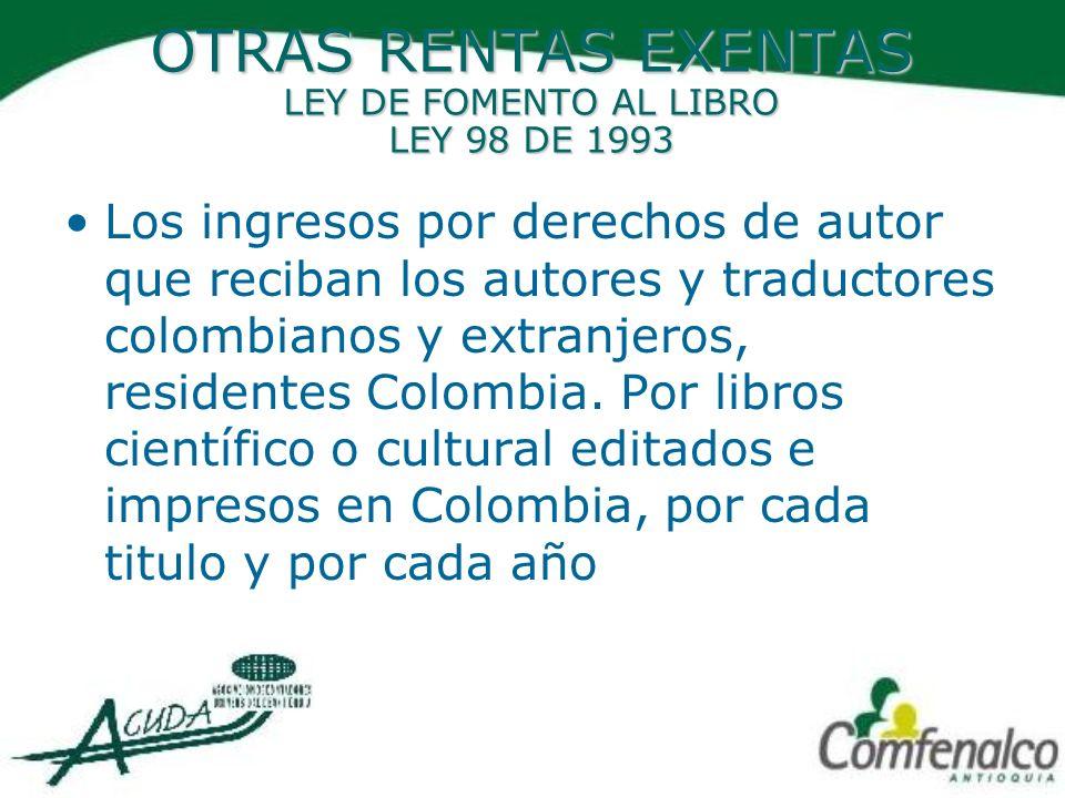 OTRAS RENTAS EXENTAS LEY DE FOMENTO AL LIBRO LEY 98 DE 1993 Los ingresos por derechos de autor que reciban los autores y traductores colombianos y ext