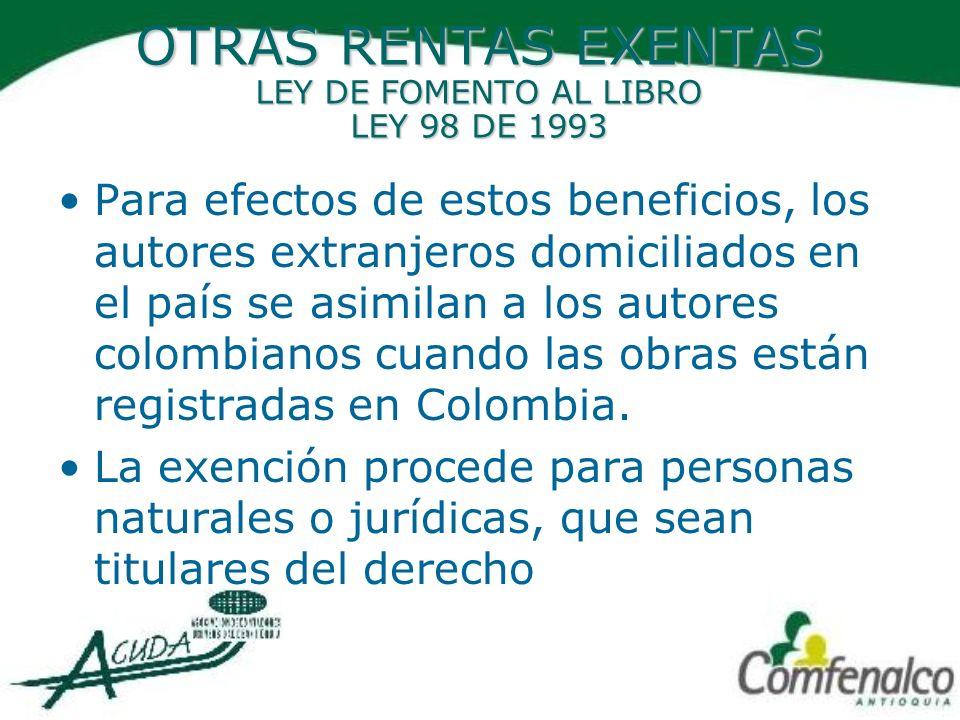 OTRAS RENTAS EXENTAS LEY DE FOMENTO AL LIBRO LEY 98 DE 1993 Para efectos de estos beneficios, los autores extranjeros domiciliados en el país se asimi