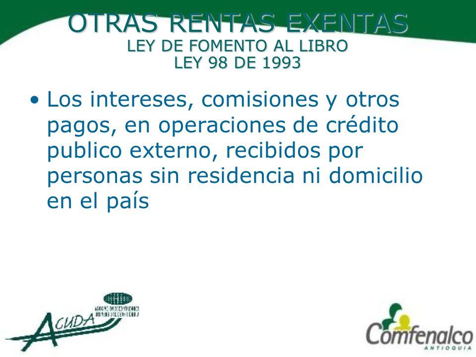 OTRAS RENTAS EXENTAS LEY DE FOMENTO AL LIBRO LEY 98 DE 1993 Los intereses, comisiones y otros pagos, en operaciones de crédito publico externo, recibi