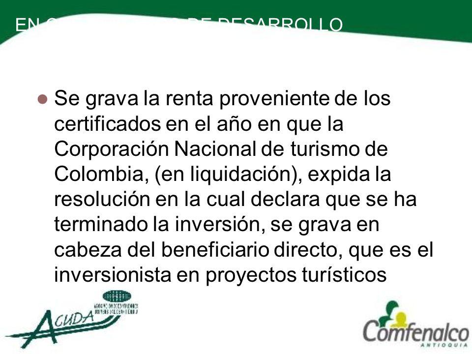 EN CERTIFICADOS DE DESARROLLO TURISTICO Se grava la renta proveniente de los certificados en el año en que la Corporación Nacional de turismo de Colom