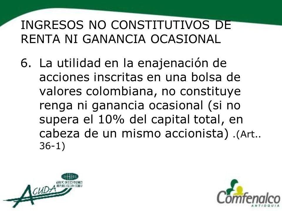 INGRESOS NO CONSTITUTIVOS DE RENTA NI GANANCIA OCASIONAL 6.La utilidad en la enajenación de acciones inscritas en una bolsa de valores colombiana, no