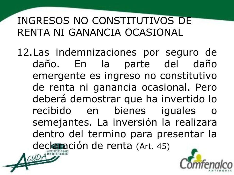 INGRESOS NO CONSTITUTIVOS DE RENTA NI GANANCIA OCASIONAL 12.Las indemnizaciones por seguro de daño. En la parte del daño emergente es ingreso no const