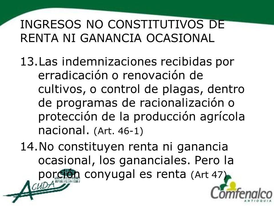 INGRESOS NO CONSTITUTIVOS DE RENTA NI GANANCIA OCASIONAL 13.Las indemnizaciones recibidas por erradicación o renovación de cultivos, o control de plag