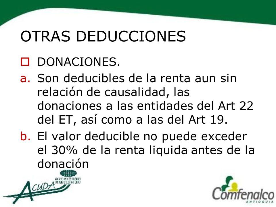 OTRAS DEDUCCIONES DONACIONES. a.Son deducibles de la renta aun sin relación de causalidad, las donaciones a las entidades del Art 22 del ET, así como