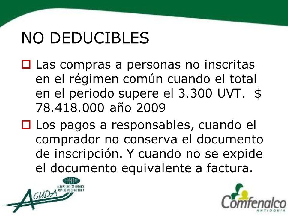 NO DEDUCIBLES Las compras a personas no inscritas en el régimen común cuando el total en el periodo supere el 3.300 UVT. $ 78.418.000 año 2009 Los pag