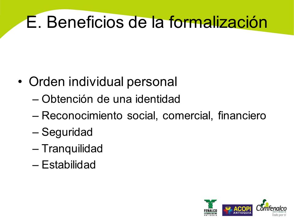 E. Beneficios de la formalización Orden individual personal –Obtención de una identidad –Reconocimiento social, comercial, financiero –Seguridad –Tran