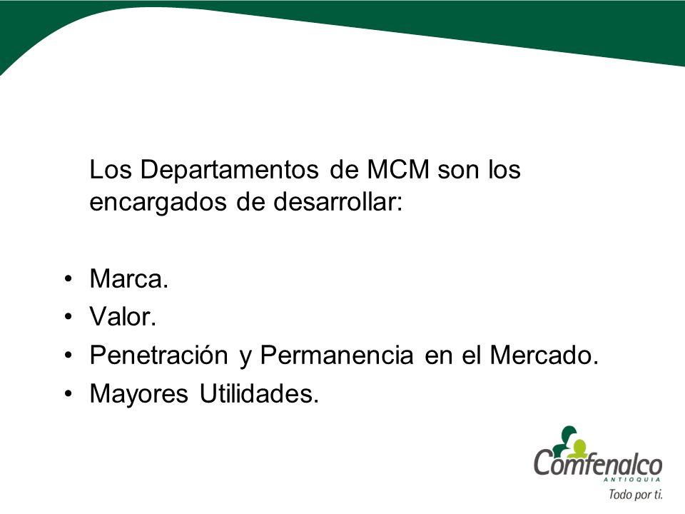Los Departamentos de MCM son los encargados de desarrollar: Marca. Valor. Penetración y Permanencia en el Mercado. Mayores Utilidades.