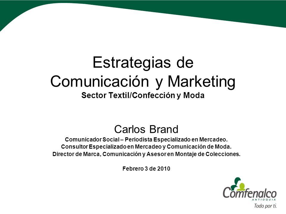 Estrategias de Comunicación y Marketing Sector Textil/Confección y Moda Carlos Brand Comunicador Social – Periodista Especializado en Mercadeo. Consul