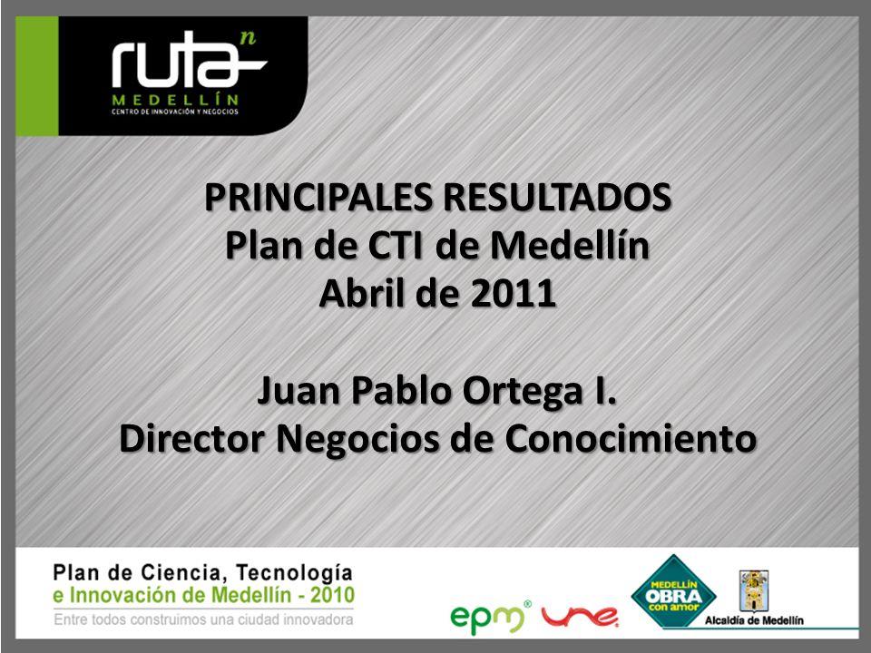 PRINCIPALES RESULTADOS Plan de CTI de Medellín Abril de 2011 Juan Pablo Ortega I. Director Negocios de Conocimiento